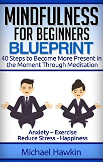 Mindfulness for Beginners Blueprint: 40 Steps to Become More Present in the Moment Through Meditation – Anxiety – Exercise - Reduce Stress - Happiness