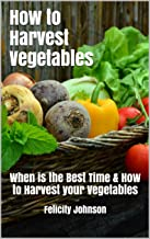 How to Harvest Vegetables: When is the Best Time & How to Harvest your Vegetables (English Edition)