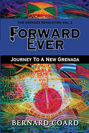 Forward Ever: Journey To A New Grenada (The Grenada Revolution)