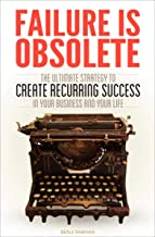 Failure is Obsolete: The Ultimate Strategy to Create Recurring Success in Your Business and Your Life