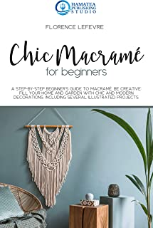 CHIC MACRAMÉ FOR BEGINNERS: A Step-by-Step Beginner's Guide to Macramé. Be Creative: Fill your Home and Garden with Chic and Modern Decorations. Including Several Illustrated Projects