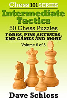 Intermediate Tactics: 50 Chess Puzzles - Forks, Pins, Skewers, End Games And More! (Chess 101 Series Intermediate Tactics Book 6)