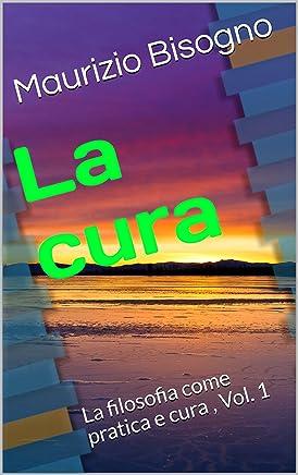 La cura: La filosofia come pratica e cura , Vol. 1