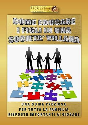COME EDUCARE I FIGLI IN UNA SOCIETÀ VILLANA: Una guida preziosa per tutta la famiglia - Risposte importanti ai giovani