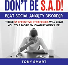 Don't Be S.A.D!: Beat Social Anxiety Disorder! These 51 Effective Strategies Will Lead You to a More Enjoyable Work Life!