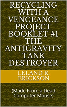 Recycling With a Vengeance Project Booklet #1 The Antigravity Tank Destroyer : (Made From a Dead Computer Mouse)