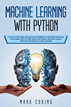 Machine Learning with Python: A Step by Step Guide for Absolute Beginners to Program Artificial Intelligence with Python. Neural Networks and Data Science from Pre-Processing to Deep Learning