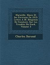 Marseille, Nmes Et Ses Environs En 1815: Lettre A M. Benjamin De Constant, Sur Les Troubles Du Gard, Volume 3