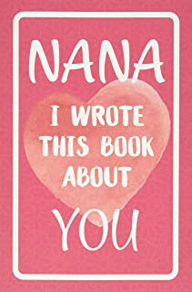 Nana I Wrote This Book About You: Fill In The Blank Book For What You Love About Nana. Perfect For Nana's Birthday, Mothe...