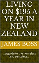 LIVING ON $195 A YEAR IN NEW ZEALAND: ...a guide to the homeless and senseless...