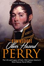 Commodore Oliver Hazard Perry: The Life and Legacy of Early 19th Century America's Most Famous Naval Officer (English Edition)