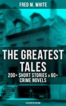 The Greatest Tales of Fred M. White: 200+ Short Stories & 60+ Crime Novels (Illustrated Edition): The Doom of London, The ...