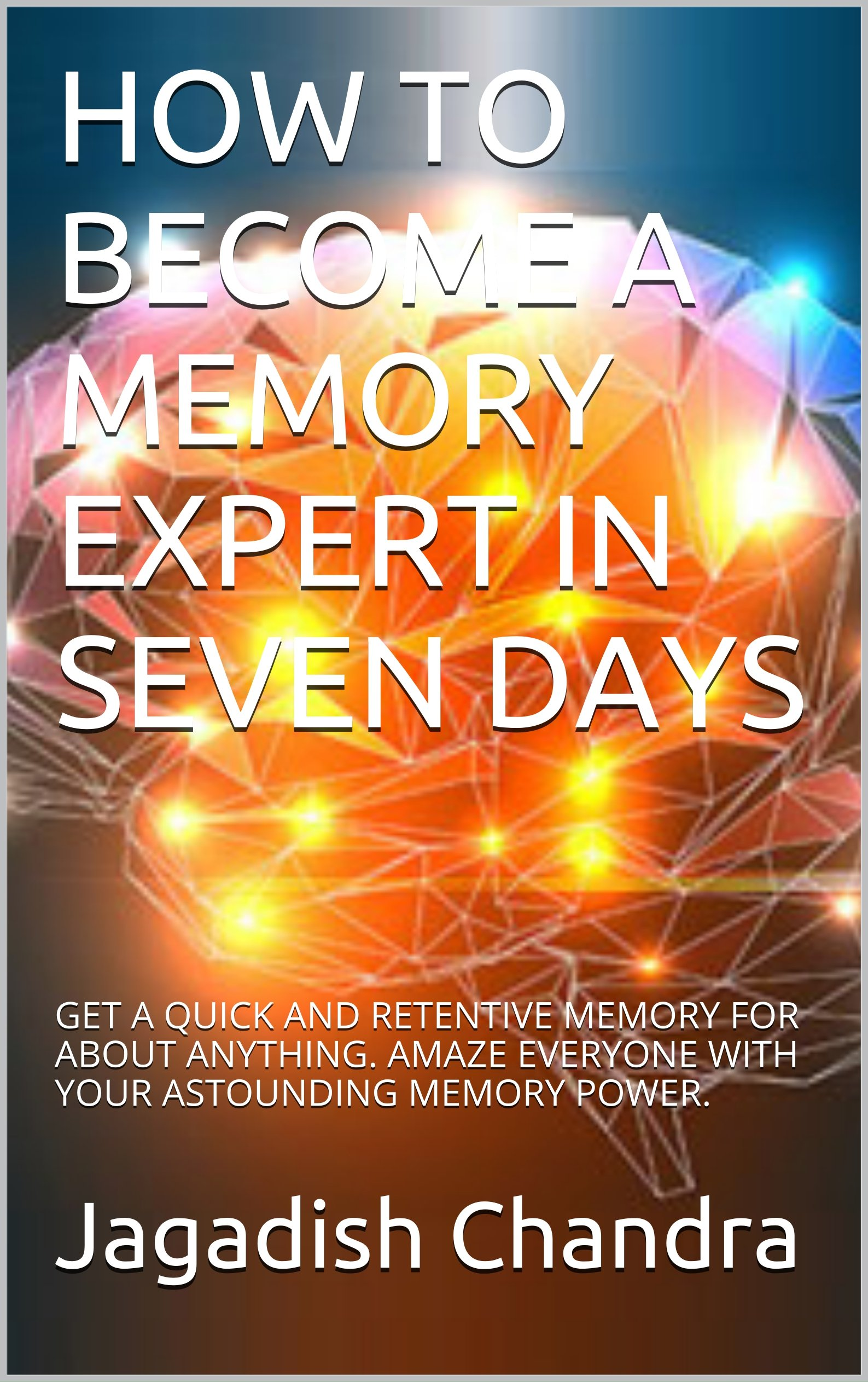 HOW TO BECOME A MEMORY EXPERT IN SEVEN DAYS: GET A QUICK AND RETENTIVE MEMORY FOR ABOUT ANYTHING.  AMAZE EVERYONE WITH YOUR ASTOUNDING MEMORY POWER.