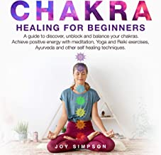 Chakra Healing for Beginners: A Guide to Discover, Unblock and Balance Your Chakras. Achieve Positive Energy with Meditation, Yoga and Reiki Exercises, Ayurveda and Other Self Healing Techniques