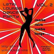 Latin Lounge Dance Party, Vol. 2: Samba Salsa Rumba Tango... Sexy, Upbeat World Nightclub Remix