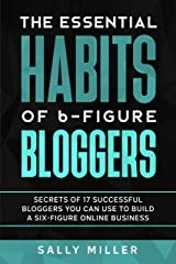 The Essential Habits Of 6-Figure Bloggers: Secrets of 17 Successful Bloggers You Can Use to Build a Six-Figure Online Business Kindle Edition