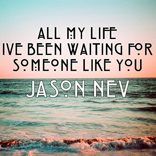 All My Life Ive Been Waiting For Someone Like You By Jason Nev On