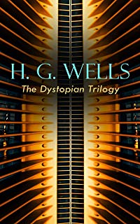 H. G. WELLS - The Dystopian Trilogy: The Dream, When the Sleeper Awakes & The Time Machine: Science Fiction Classics