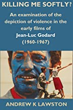 Killing Me Softly?: An Examination of the Depiction of Violence in the Early Films of Jean-Luc Godard (1960-1967)