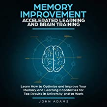 Memory Improvement, Accelerated Learning and Brain Training: Learn How to Optimize and Improve Your Memory and Learning Ca...