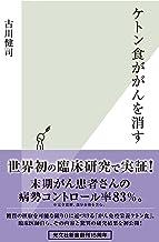 表紙: ケトン食ががんを消す (光文社新書) | 古川 健司