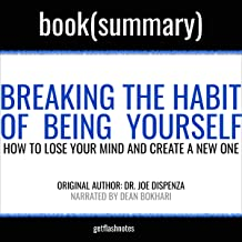 Breaking the Habit of Being Yourself by Joe Dispenza - Book Summary: How to Lose Your Mind and Create a New One