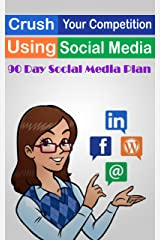 Crush Your Competition Using Social Media: 90 Day Social Media Plan Kindle Edition
