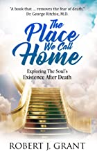 The Place We Call Home: Exploring The Soul's Existence After Death (English Edition)