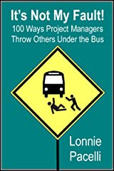 It's Not My Fault!: 100 Ways Project Managers Throw Others Under the Bus Kindle Edition