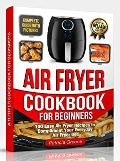Air Fryer Cookbook for Beginners: 100 Easy Air Fryer Recipes to Compliment Your Everyday Air Fryer Use (2019 Edition)