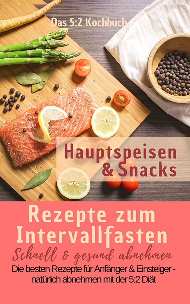 一握り設計図気まぐれなDas 5:2 Kochbuch: Rezepte zum Intervallfasten - Hauptspeisen & Snacks: Schnell & gesund abnehmen: Die besten Rezepte für Anf?nger und Einsteiger – natürlich abnehmen mit der 5:2 Di?t (German Edition)
