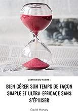 Gestion du temps : bien gérer son temps de façon simple et ultra-efficace sans s'épuiser : (mieux s'organiser, augmenter sa productivité, loi de Parkinson, ... principe de Pareto) (French Edition)