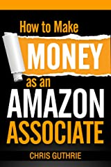 How to Make Money as an Amazon Associate Kindle Edition
