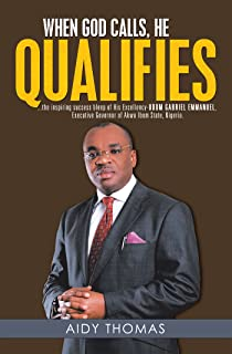 When God Calls, He Qualifies: . . . the Inspiring Success Bleep of His Excellency Udom Gabriel Emmanuel—Executive Governor of Akwa Ibom State, Nigeria