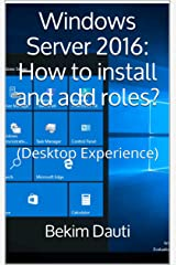 Windows Server 2016: How to install and add roles?: (Desktop Experience) (Windows Server 2016: From installation to setting up your server Book 1) Kindle Edition