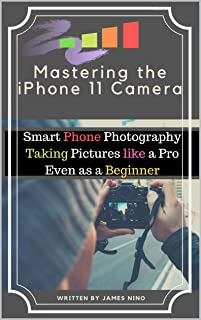Mastering the iPhone 11 Camera: Smart Phone Photography Taking Pictures like a Pro Even as a Beginner