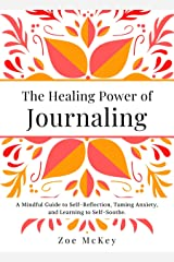 The Healing Power of Journaling: A Mindful Guide to Self-Reflection, Taming Anxiety, and Learning to Self-Soothe. (Emotional Maturity Book 3) Kindle Edition