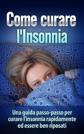 Come Curare lInsonnia: Una guida passo-passo per curare linsonnia rapidamente ed essere ben riposati (insonnia, cura insonnia, dormire bene, Superare linsonnia, sollievo insonnia)