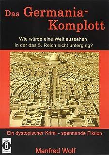 Das Germania-Komplott: Wie wuerde eine Welt aussehen, in der das 3. Reich nicht unterging?: Ein dystopischer Krimi - spann...