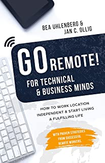 GO REMOTE! for technical & business minds – How to work location independent & start living a fulfilling life: With proven strategies from successful remote workers. (English Edition)