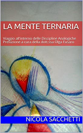 La Mente Ternaria: Viaggio allinterno delle Discipline Analogiche Prefazione a cura della dott.ssa Olga Fusaro (Analogic Life Vol. 1)