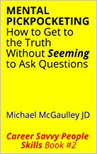MENTAL PICKPOCKETING How to Get to the Truth Without Seeming to Ask Questions: Michael McGaulley JD (Career Savvy People Skills Book 2)