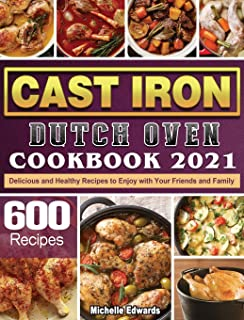 Cast Iron Dutch Oven Cookbook 2021: 600 Delicious and Healthy Recipes to Enjoy with Your Friends and Family