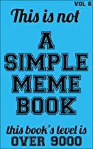 This is not A SIMPLE MEME BOOK - Vol 6: This book is the encyclopedia of the MEMES - The OVER9000, The FUUUUU, The MEMEST, The Mother, The HOLY Bible, ... of all other memes (English Edition)