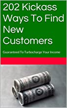 202 Kickass Ways To Find New Customers: Guaranteed To Turbocharge Your Income