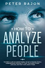 How To Analyze People: The simple guide on understanding the art of reading people, human behavior, personality types, the power of body language, and how to influence others.