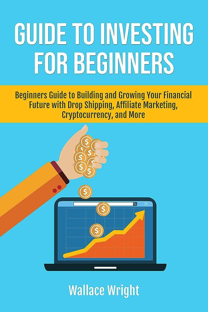 付添人ティッシュそうでなければGUIDE TO INVESTING FOR BEGINNERS: Beginners Guide to Building and Growing Your Financial Future with Drop Shipping, Affiliate Marketing, Cryptocurrency, ... self learning Book 1) (English Edition)