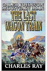 Caleb Johnson: Mountain Man: The Last Wagon Train: A Frontier Western Adventure (A Mountain Life Western Adventure Book 4) Kindle Edition