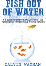 Fish Out of Water: The Guide To Achieving Breakthrough And Permanently Transforming Into The New You