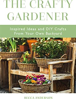 The Crafty Gardener: Inspired Ideas and DIY Crafts From Your Own Backyard (Country Decorating Book, Gardener Garden, Companion Planting, Food and Drink ... Fans of Cut Flower Garden) (English Edition)
